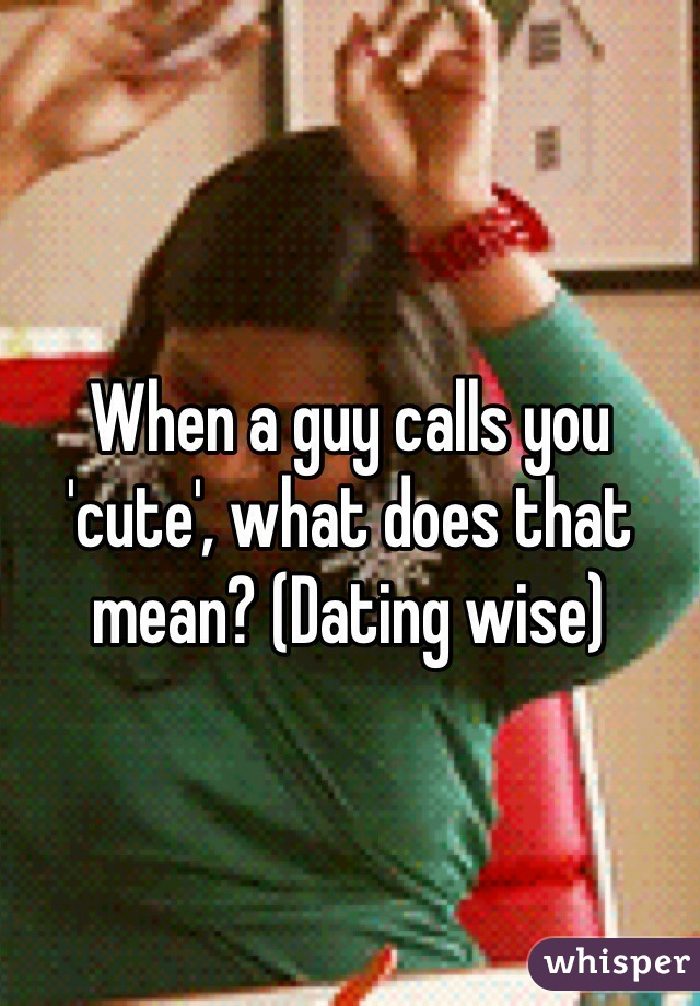 When a guy calls you 'cute', what does that mean? (Dating wise)