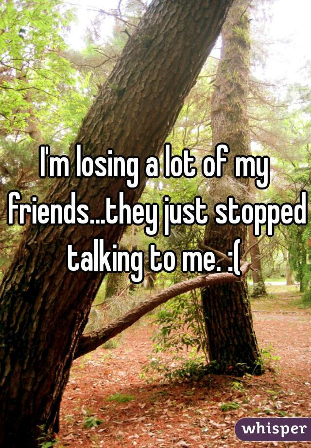 I'm losing a lot of my friends...they just stopped talking to me. :(