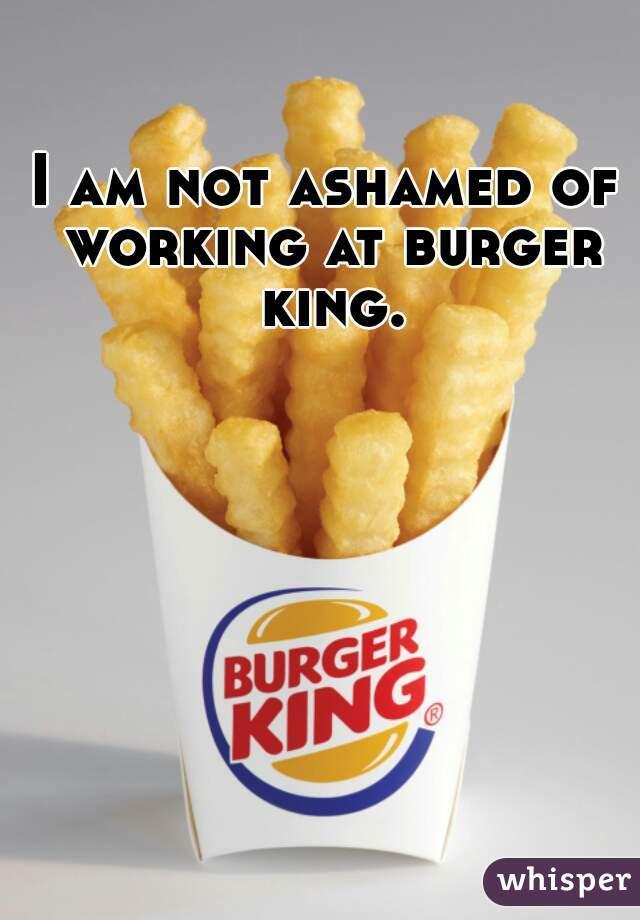 I am not ashamed of working at burger king.