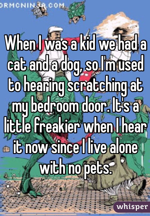 When I was a kid we had a cat and a dog, so I'm used to hearing scratching at my bedroom door. It's a little freakier when I hear it now since I live alone with no pets.