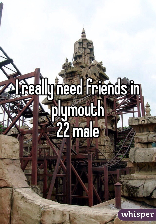 I really need friends in plymouth  22 male