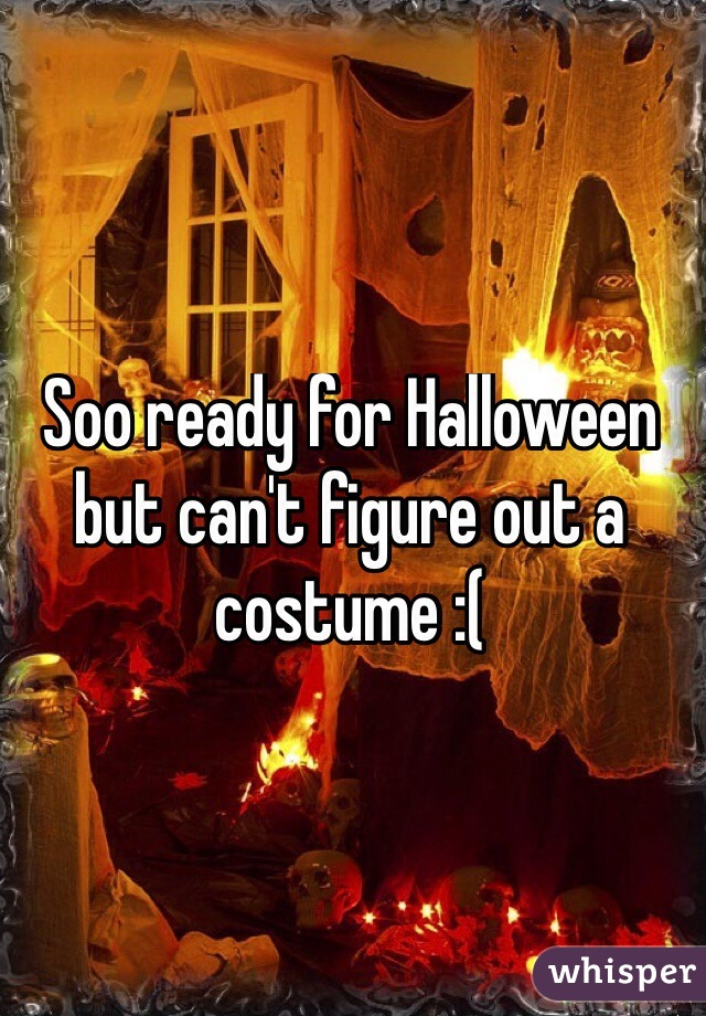 Soo ready for Halloween but can't figure out a costume :(