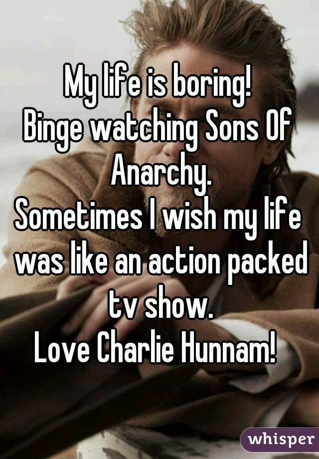 My life is boring! Binge watching Sons Of Anarchy. Sometimes I wish my life was like an action packed tv show. Love Charlie Hunnam!