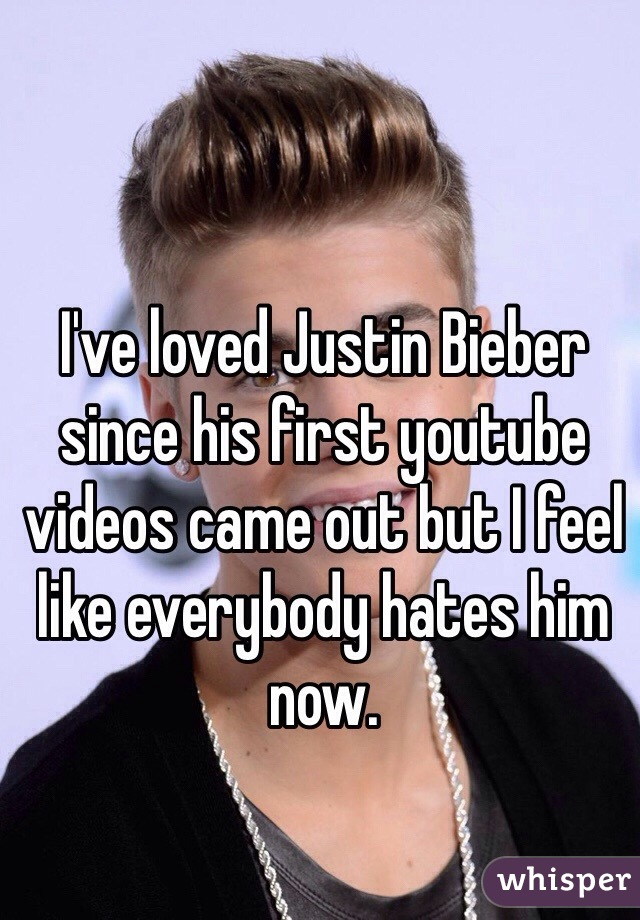 I've loved Justin Bieber since his first youtube videos came out but I feel like everybody hates him now.