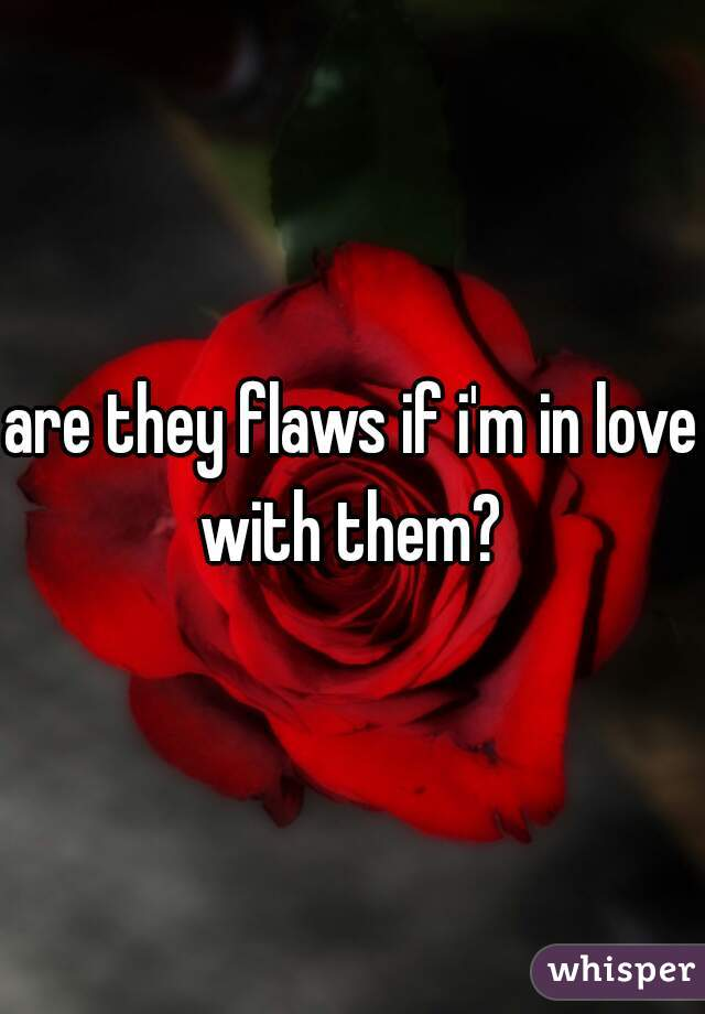 are they flaws if i'm in love with them?