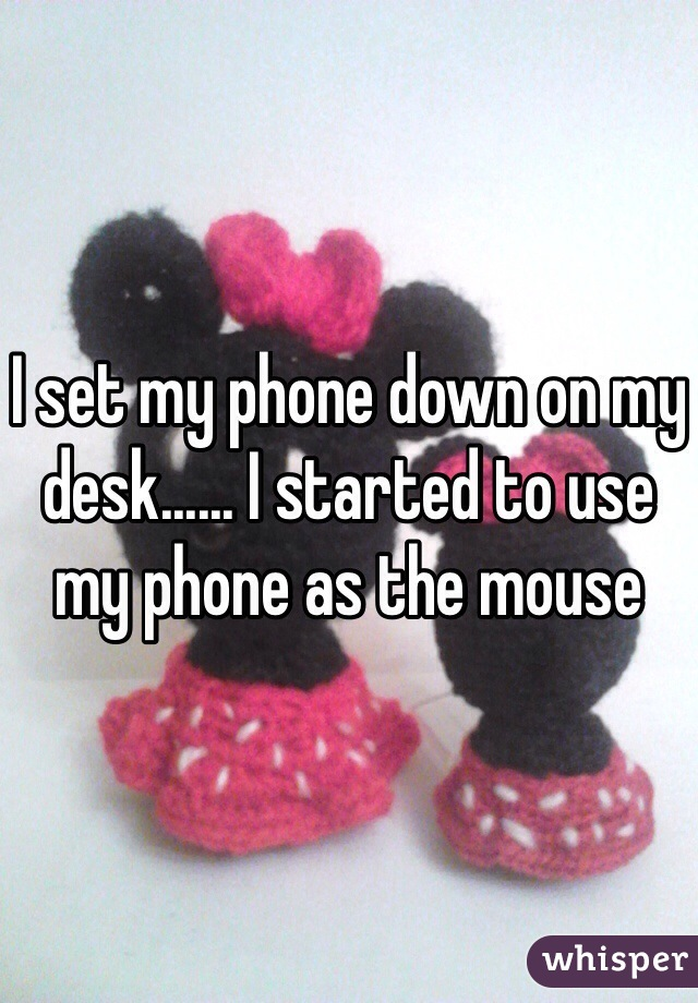I set my phone down on my desk...... I started to use my phone as the mouse