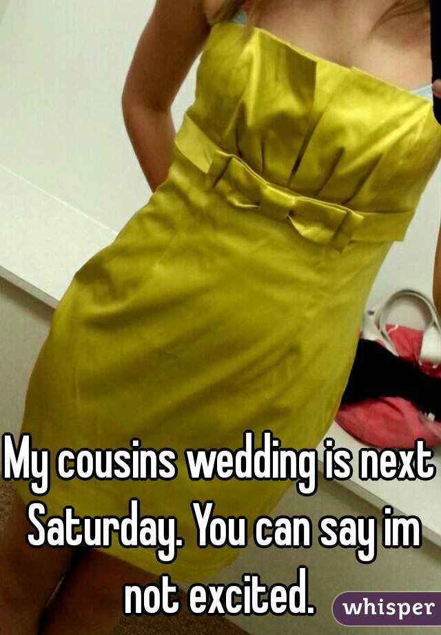 My cousins wedding is next Saturday. You can say im not excited.