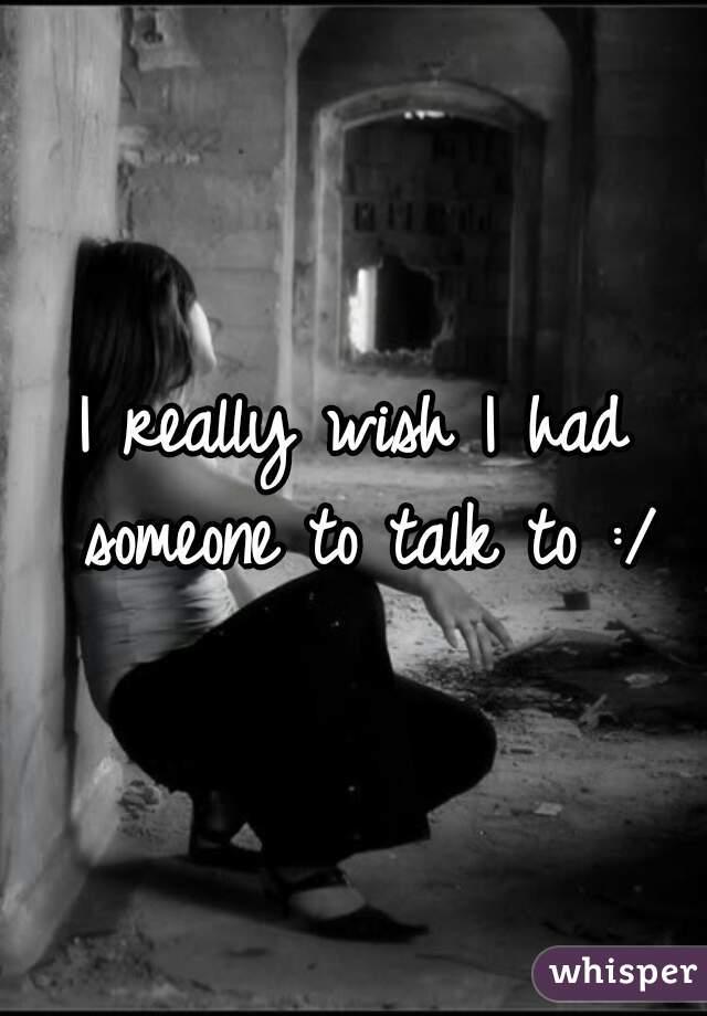 I really wish I had someone to talk to :/