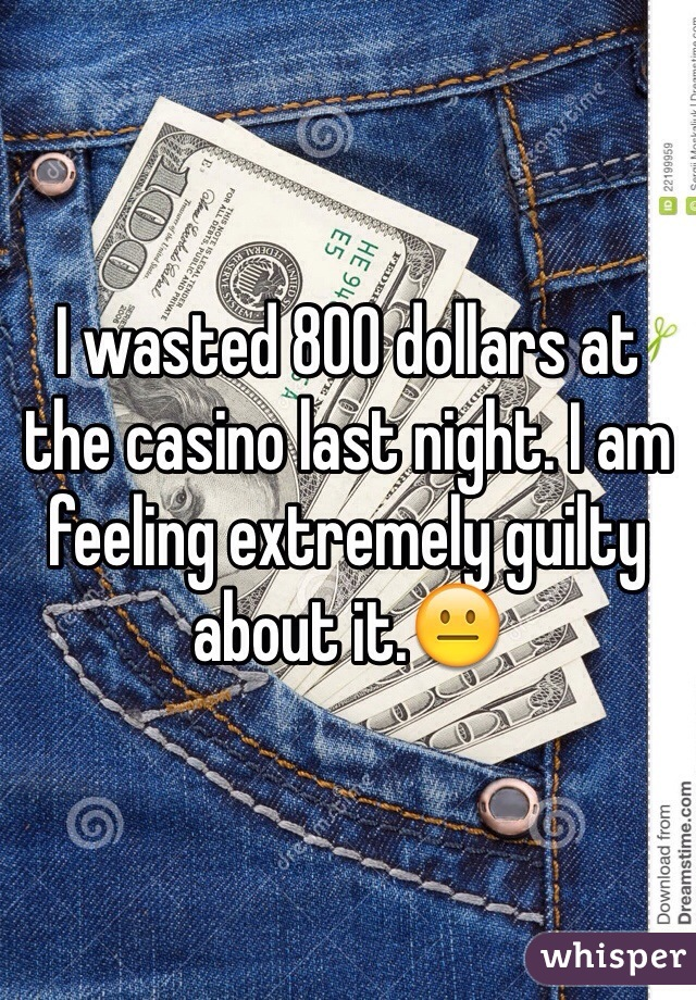 I wasted 800 dollars at the casino last night. I am feeling extremely guilty about it.😐
