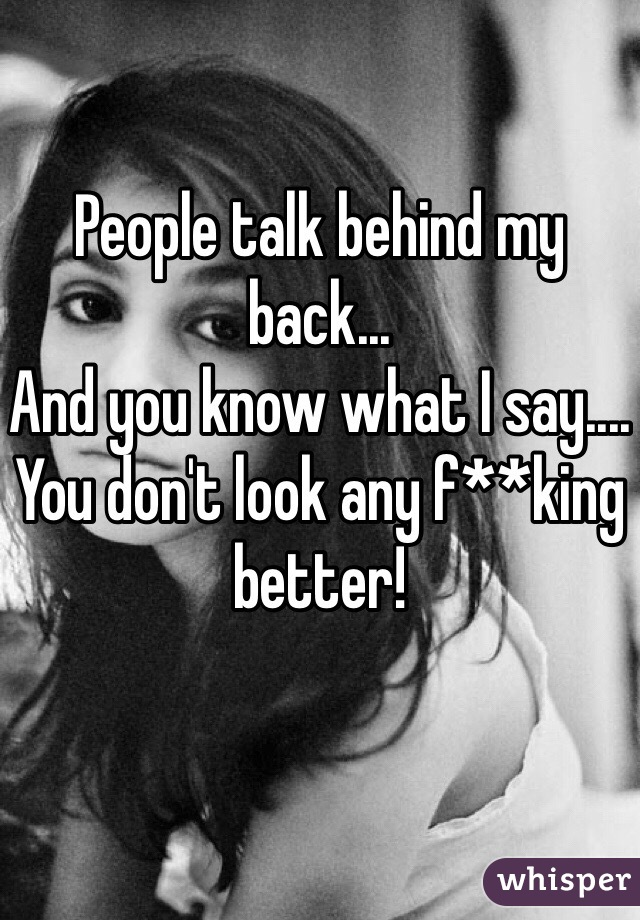 People talk behind my back... And you know what I say.... You don't look any f**king better!