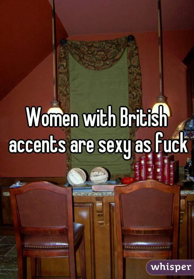 Women with British accents are sexy as fuck