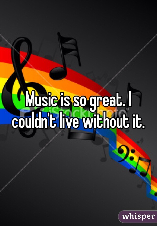 Music is so great. I couldn't live without it.