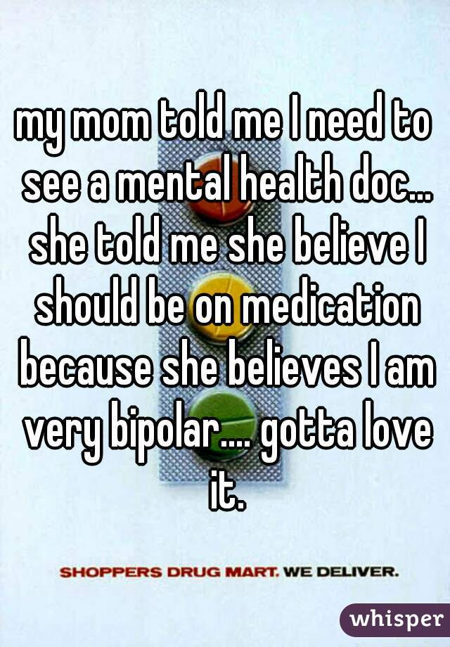 my mom told me I need to see a mental health doc... she told me she believe I should be on medication because she believes I am very bipolar.... gotta love it.