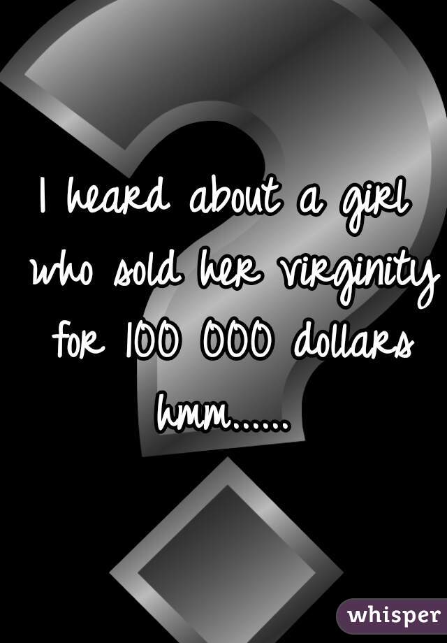 I heard about a girl who sold her virginity for 100 000 dollars hmm......
