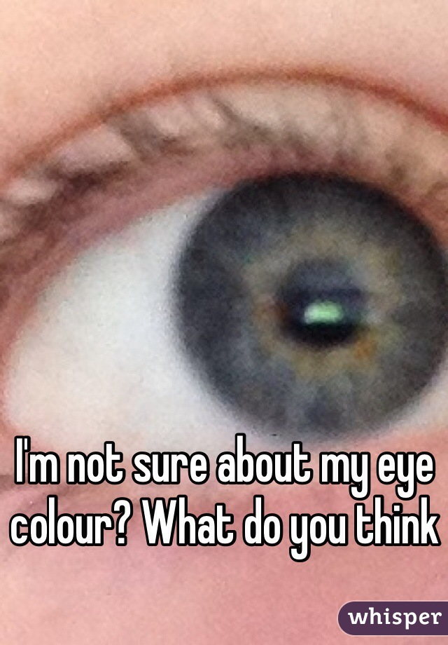 I'm not sure about my eye colour? What do you think