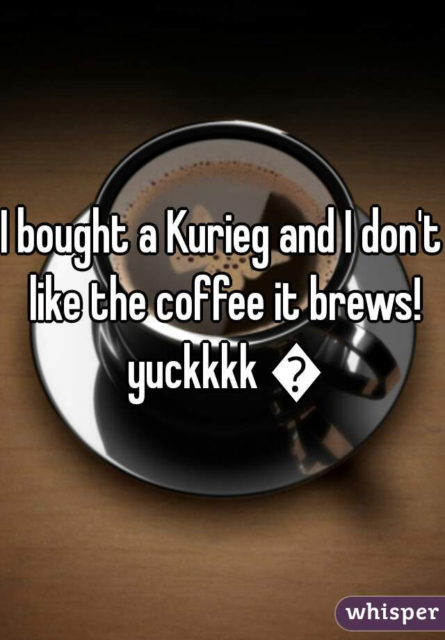 I bought a Kurieg and I don't like the coffee it brews! yuckkkk 😲