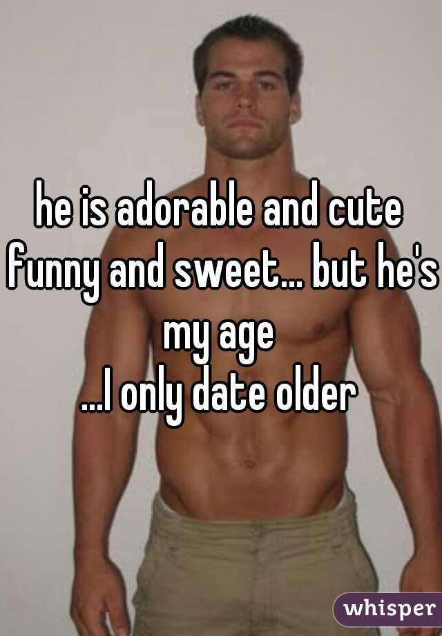 he is adorable and cute funny and sweet... but he's my age  ...I only date older