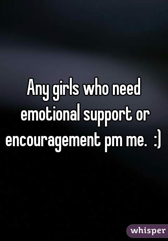 Any girls who need emotional support or encouragement pm me.  :)