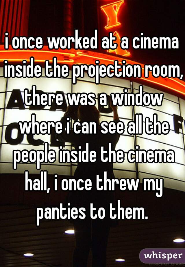 i once worked at a cinema inside the projection room, there was a window where i can see all the people inside the cinema hall, i once threw my panties to them.