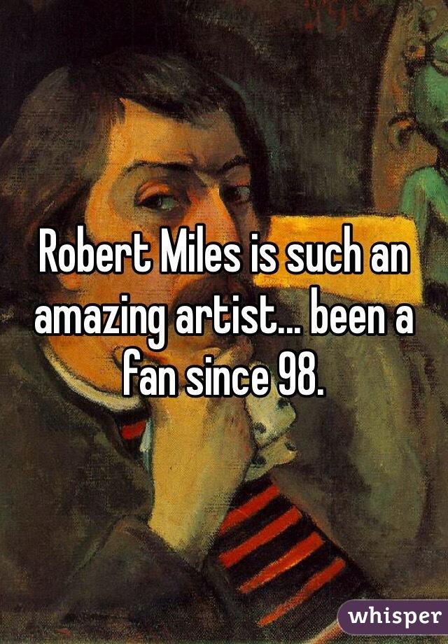 Robert Miles is such an amazing artist... been a fan since 98.