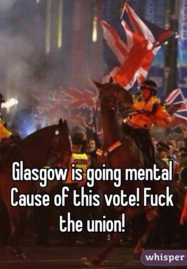 Glasgow is going mental Cause of this vote! Fuck the union!