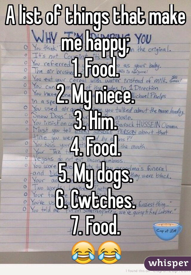 A list of things that make me happy; 1. Food. 2. My niece.  3. Him. 4. Food.  5. My dogs. 6. Cwtches. 7. Food.  😂😂