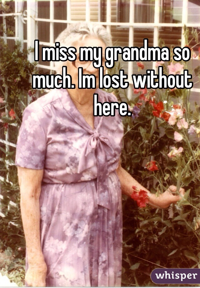 I miss my grandma so much. Im lost without here.