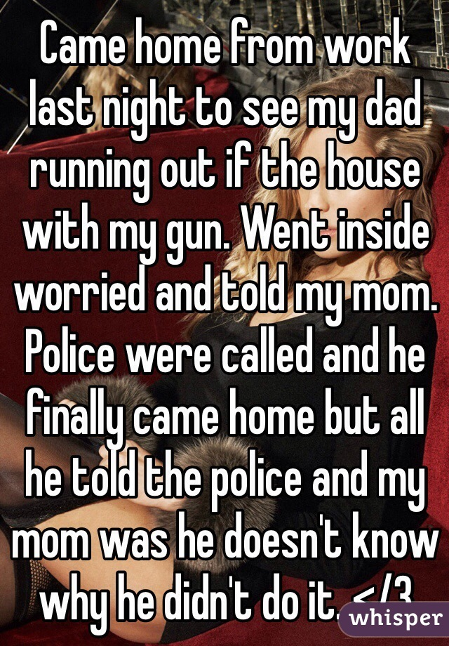 Came home from work last night to see my dad running out if the house with my gun. Went inside worried and told my mom. Police were called and he finally came home but all he told the police and my mom was he doesn't know why he didn't do it. </3