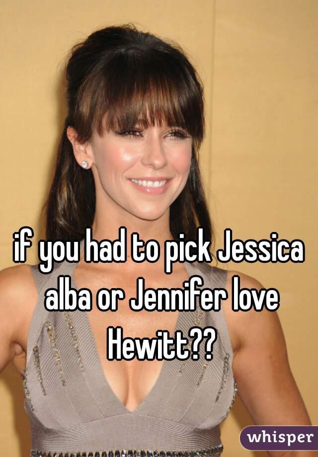 if you had to pick Jessica alba or Jennifer love Hewitt??