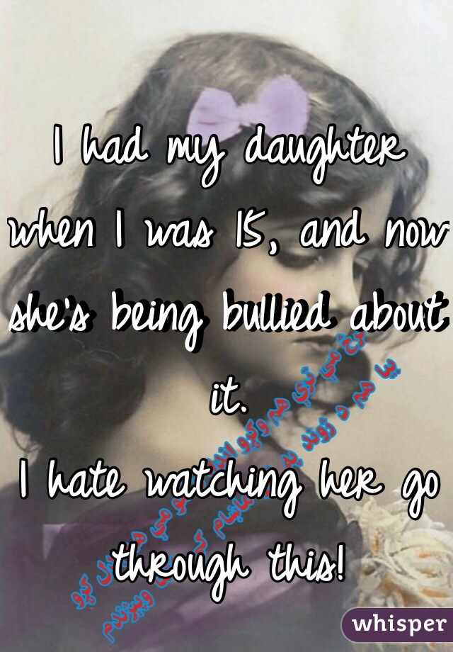 I had my daughter when I was 15, and now she's being bullied about it.  I hate watching her go through this!