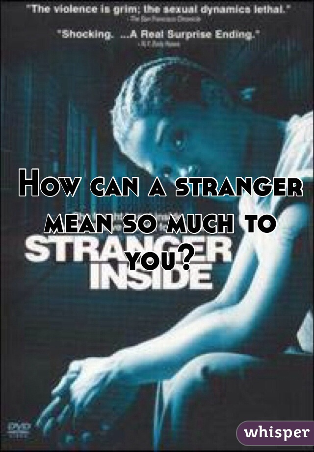 How can a stranger mean so much to you?