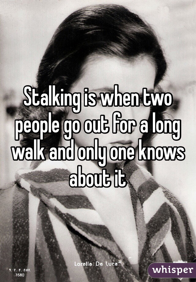 Stalking is when two people go out for a long walk and only one knows about it