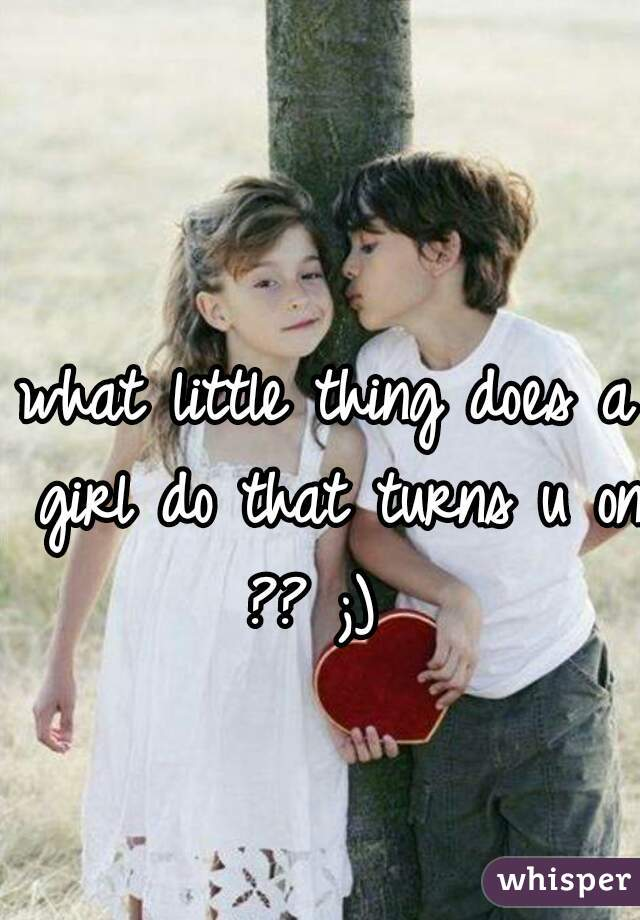 what little thing does a girl do that turns u on ?? ;)