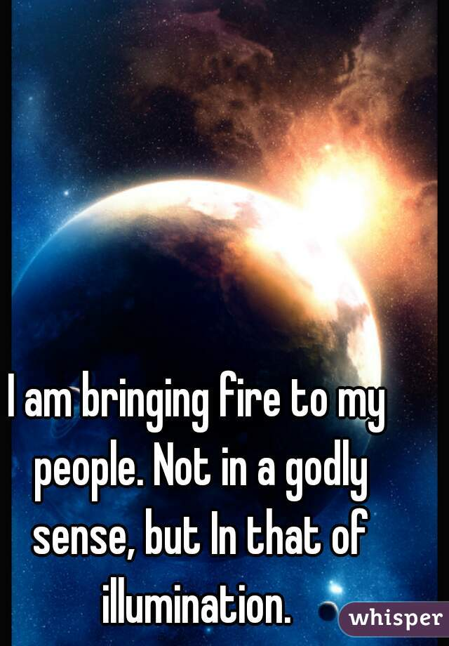 I am bringing fire to my people. Not in a godly sense, but In that of illumination.