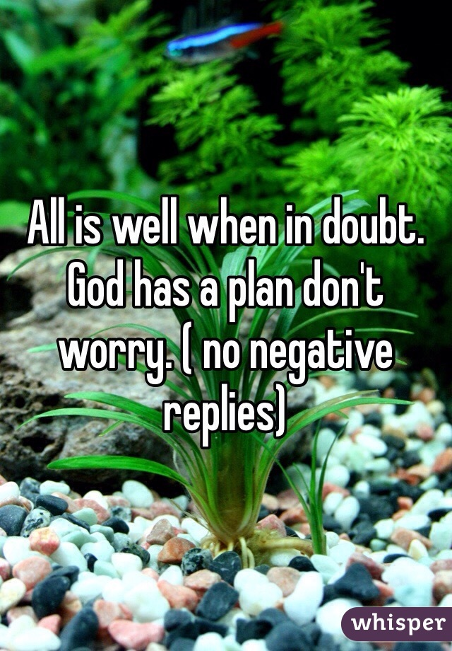 All is well when in doubt. God has a plan don't worry. ( no negative replies)