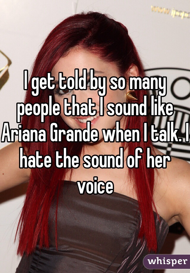 I get told by so many people that I sound like Ariana Grande when I talk. I hate the sound of her voice