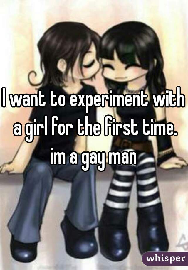 I want to experiment with a girl for the first time. im a gay man