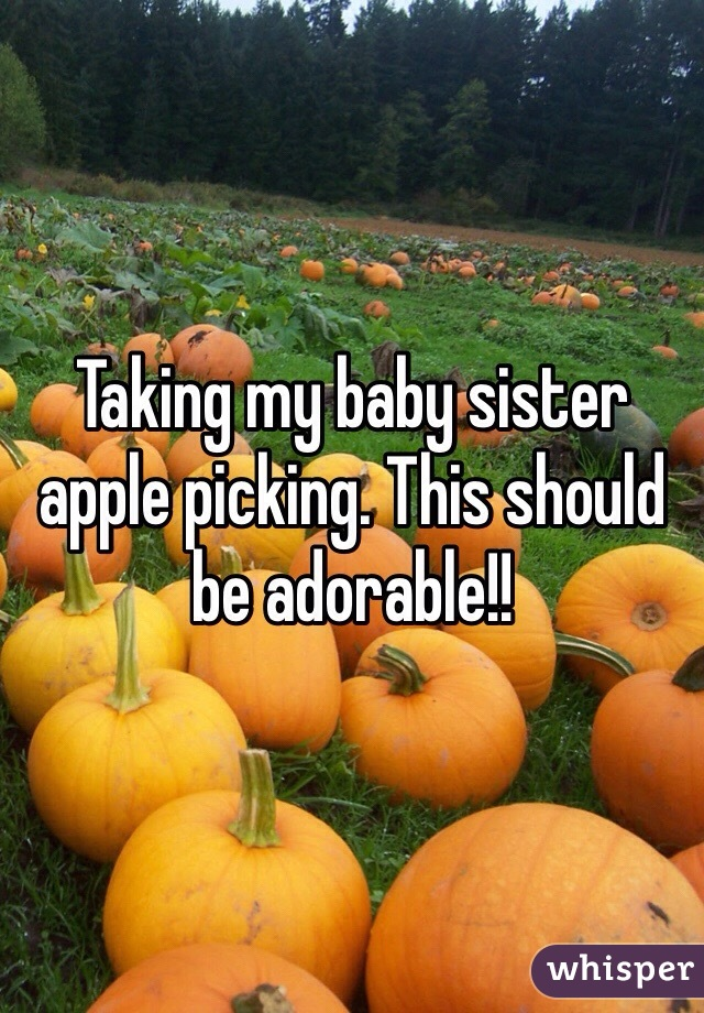 Taking my baby sister apple picking. This should be adorable!!