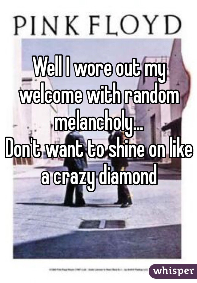 Well I wore out my welcome with random melancholy... Don't want to shine on like a crazy diamond