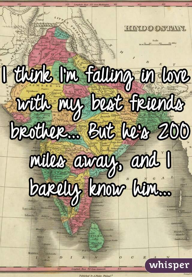 I think I'm falling in love with my best friends brother... But he's 200 miles away, and I barely know him...