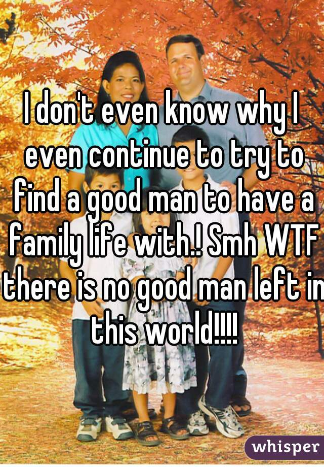 I don't even know why I even continue to try to find a good man to have a family life with.! Smh WTF there is no good man left in this world!!!!