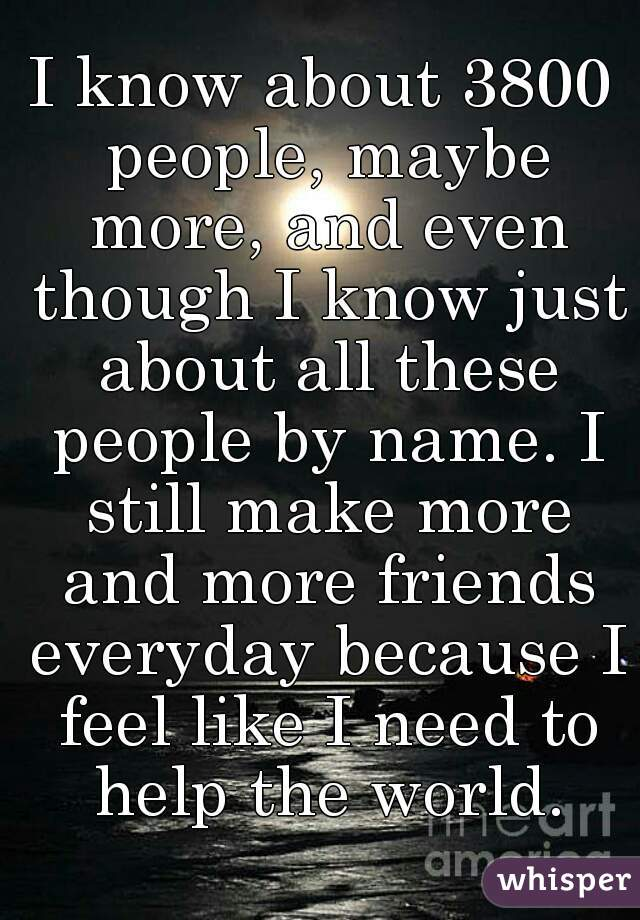 I know about 3800 people, maybe more, and even though I know just about all these people by name. I still make more and more friends everyday because I feel like I need to help the world.