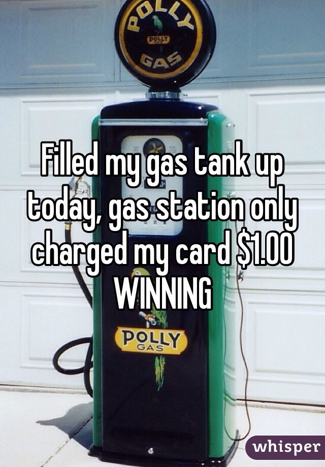 Filled my gas tank up today, gas station only charged my card $1.00 WINNING