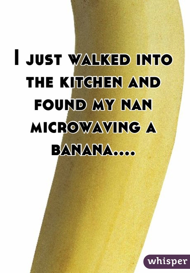 I just walked into the kitchen and found my nan microwaving a banana....