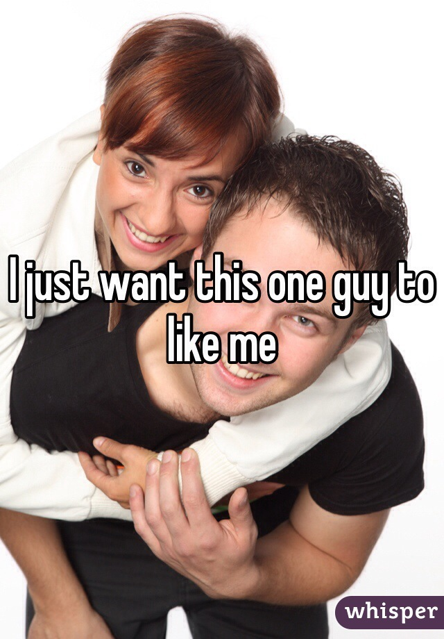 I just want this one guy to like me