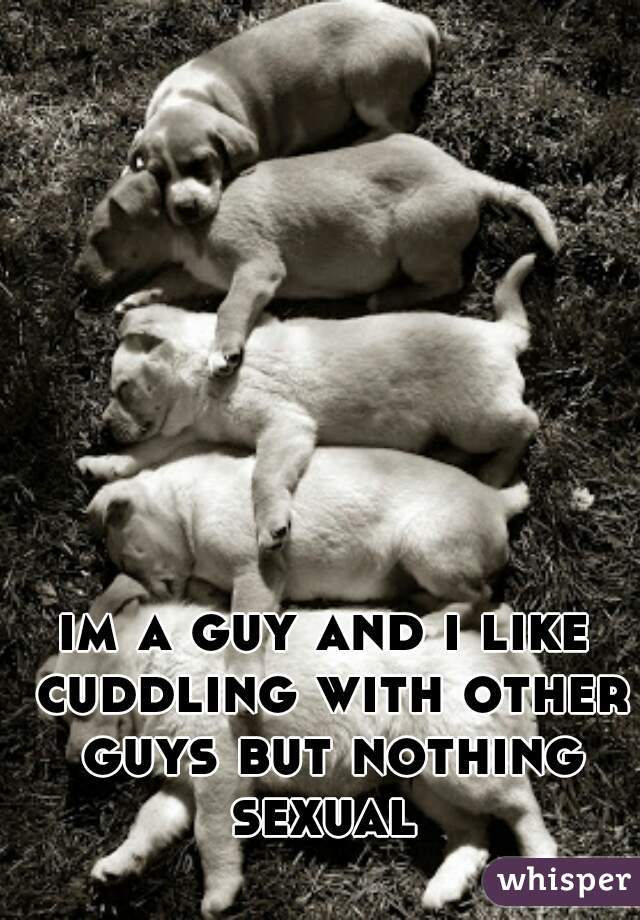 im a guy and i like cuddling with other guys but nothing sexual