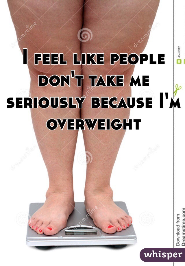 I feel like people don't take me seriously because I'm overweight