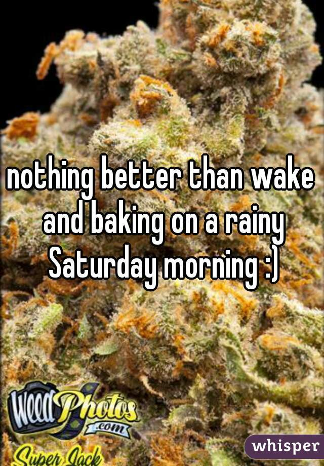 nothing better than wake and baking on a rainy Saturday morning :)