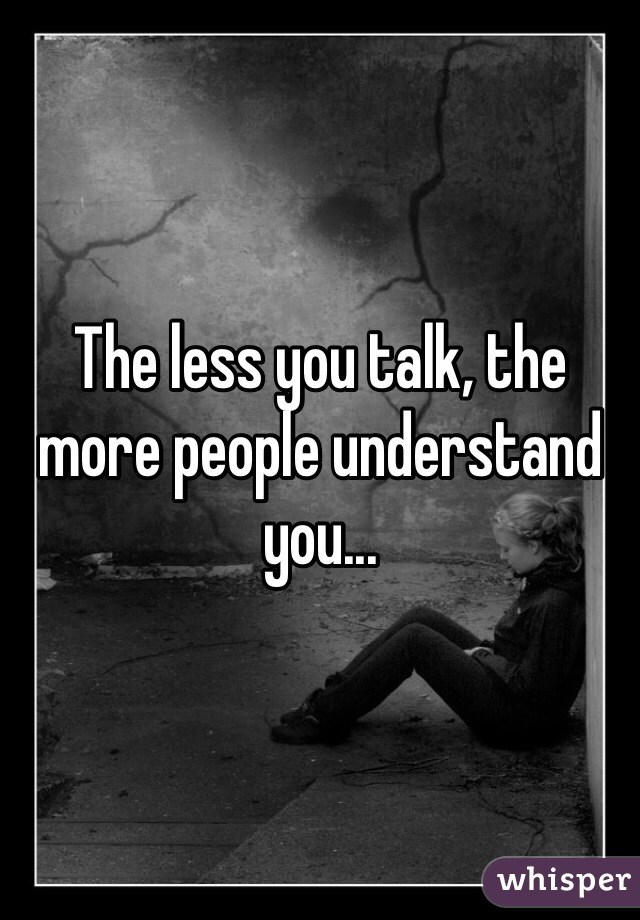 The less you talk, the more people understand you...