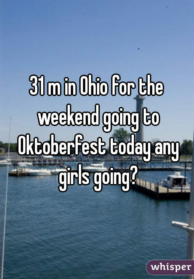 31 m in Ohio for the weekend going to Oktoberfest today any girls going?